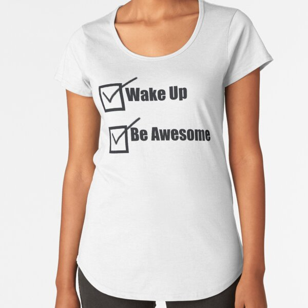 To Do List - Wake up, Be Awesome Premium Scoop T-Shirt