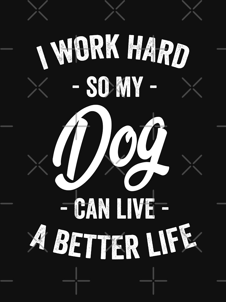 I Work Hard So My Dog Can Live a Better Life by with-care