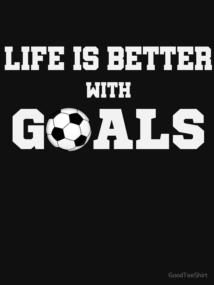 Funny Soccer Shirt - Perfect Soccer Hoodie - Women Man Kids - Life Is Better With Goals - Perfect Gift by GoodTeeShirt