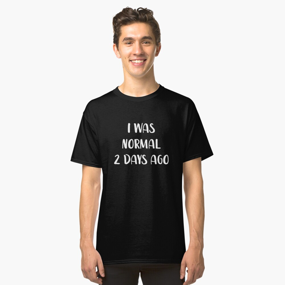 I Was Normal 2 Days Ago Classic T-Shirt Front