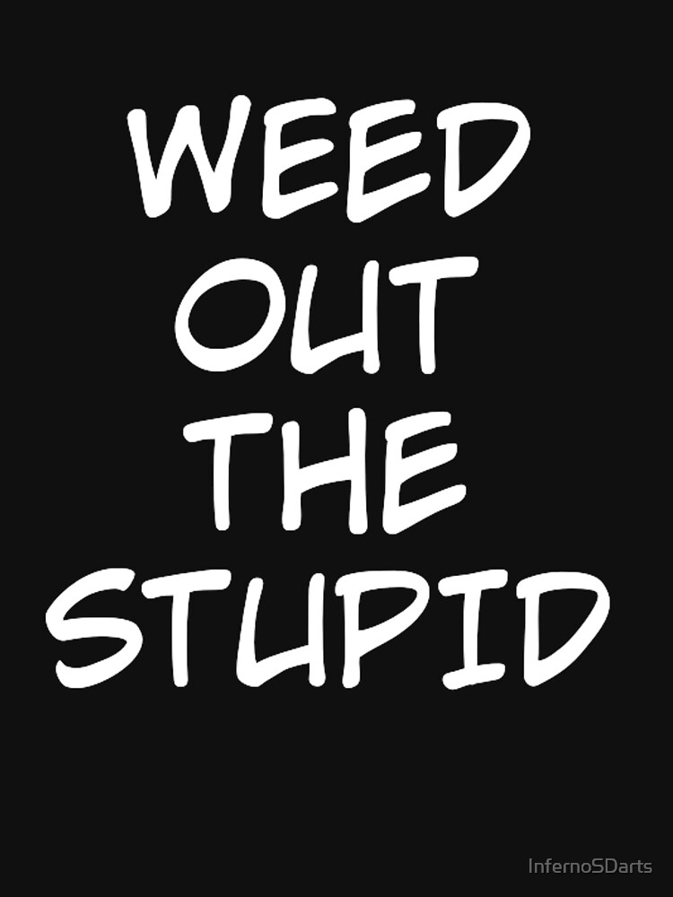 Weed out the stupid by InfernoSDarts