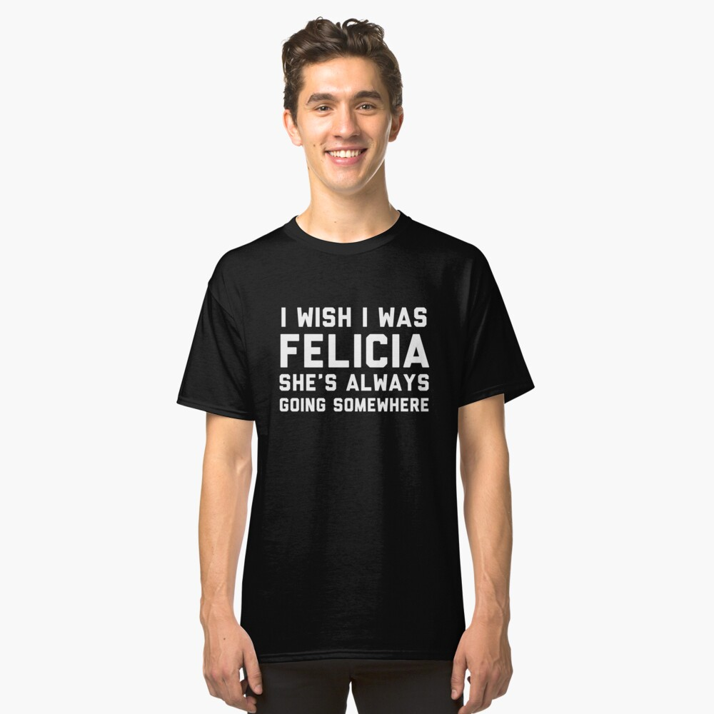 I Wish I Was Felici She Is always Going Somewhere Classic T-Shirt Front