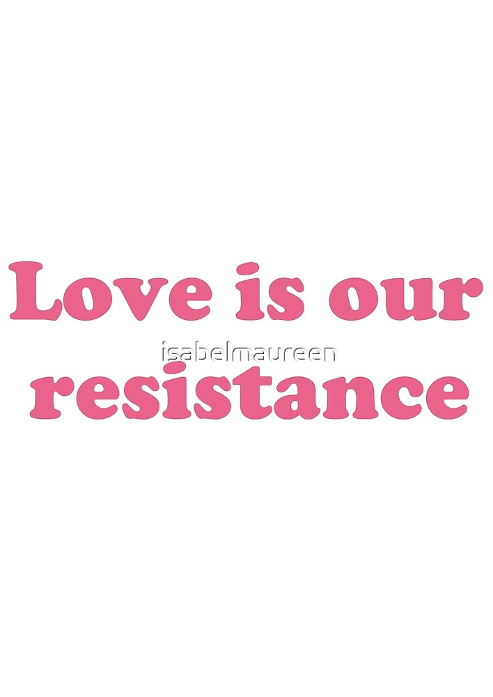 Love is our resistance by isabelmaureen