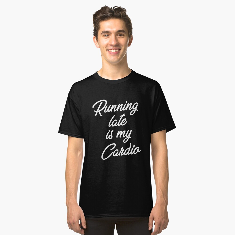 Running Late Is My Cardio Fitness Classic T-Shirt Front
