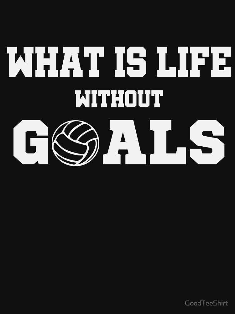 Funny Volleyball Shirt - Perfect Volleyball Hoodie - Women Man Kids - What Is Life Without Goals - Perfect Gift by GoodTeeShirt