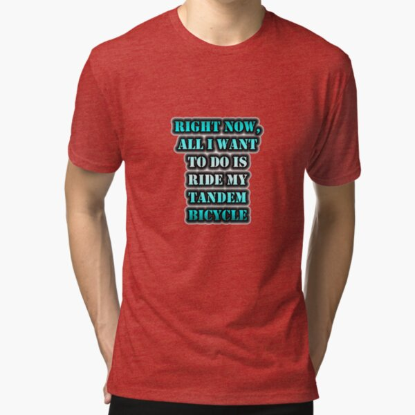 Right Now, All I Want To Do Is Ride My Tandem Bicycle Tri-blend T-Shirt
