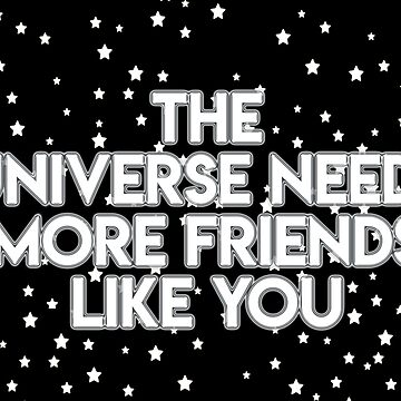 the universe need smore friends like you by areckewey