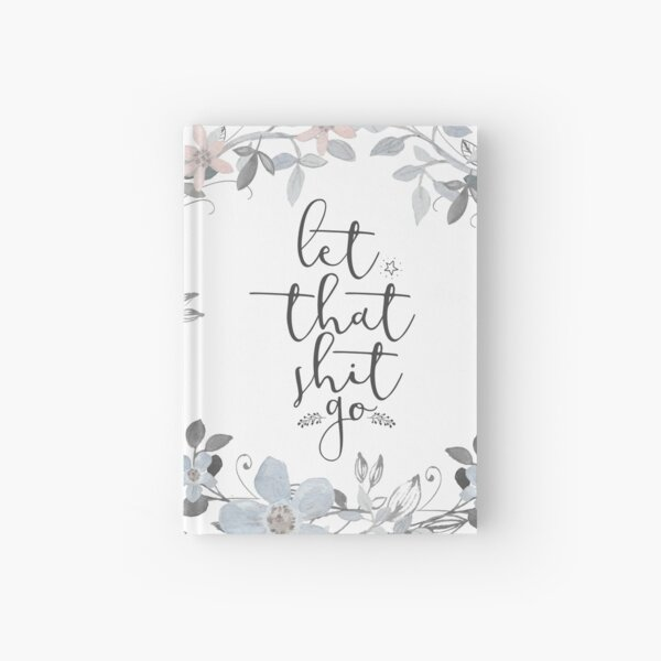 Inspirational Quote - Let that shit go Hardcover Journal