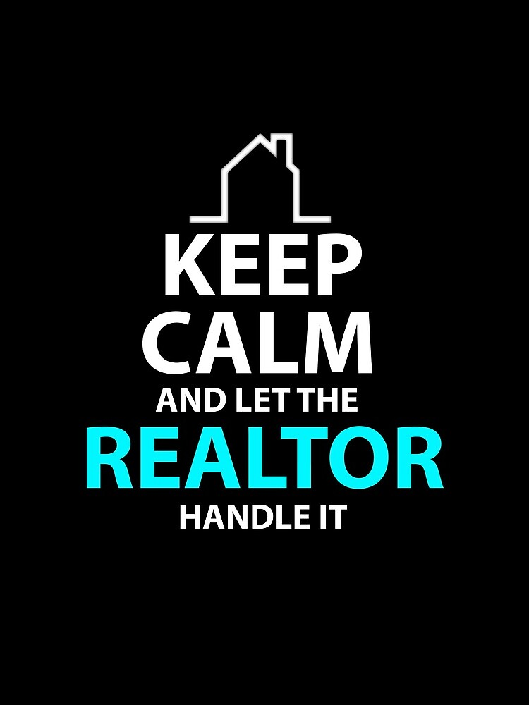 Keep Calm And Let The Realtor Real Estate Agent Home by kieranight