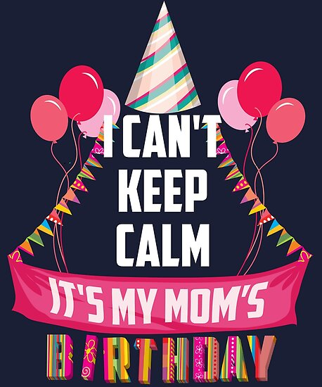 Cute I Cant Keep Calm Its My Moms Birthday Art Gift