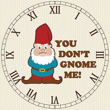 You Don't Gnome Me Cute by ironydesigns