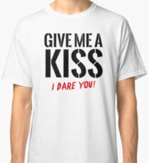 Give Me A Kiss – I dare you! Classic T-Shirt