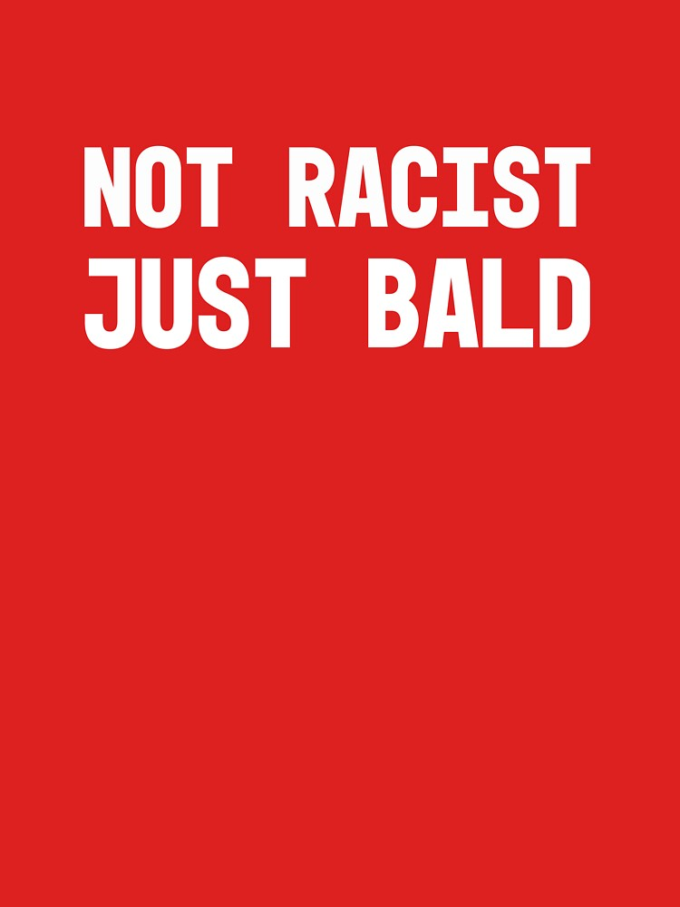 Not Racist Just Bald Funny Gift Tshirt by PunkGrandad