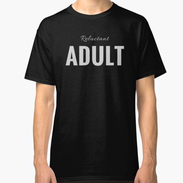 Reluctant Adult for Those Avoiding Adulthood (Design Day 20) Classic T-Shirt
