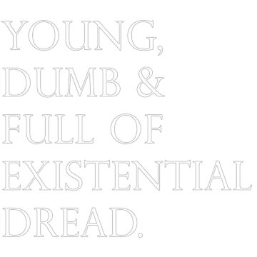 Young, Dumb & Full of Existential Dread by jacobcapper
