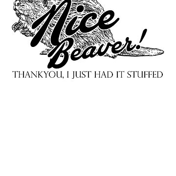 Nice Beaver, Thankyou, I Just had it Stuffed Quote by McPod