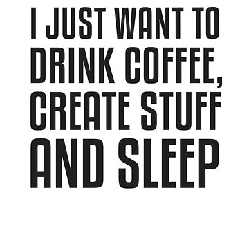 I Just Want To Drink Coffee, Create Stuff And Sleep T-Shirt by KNEI