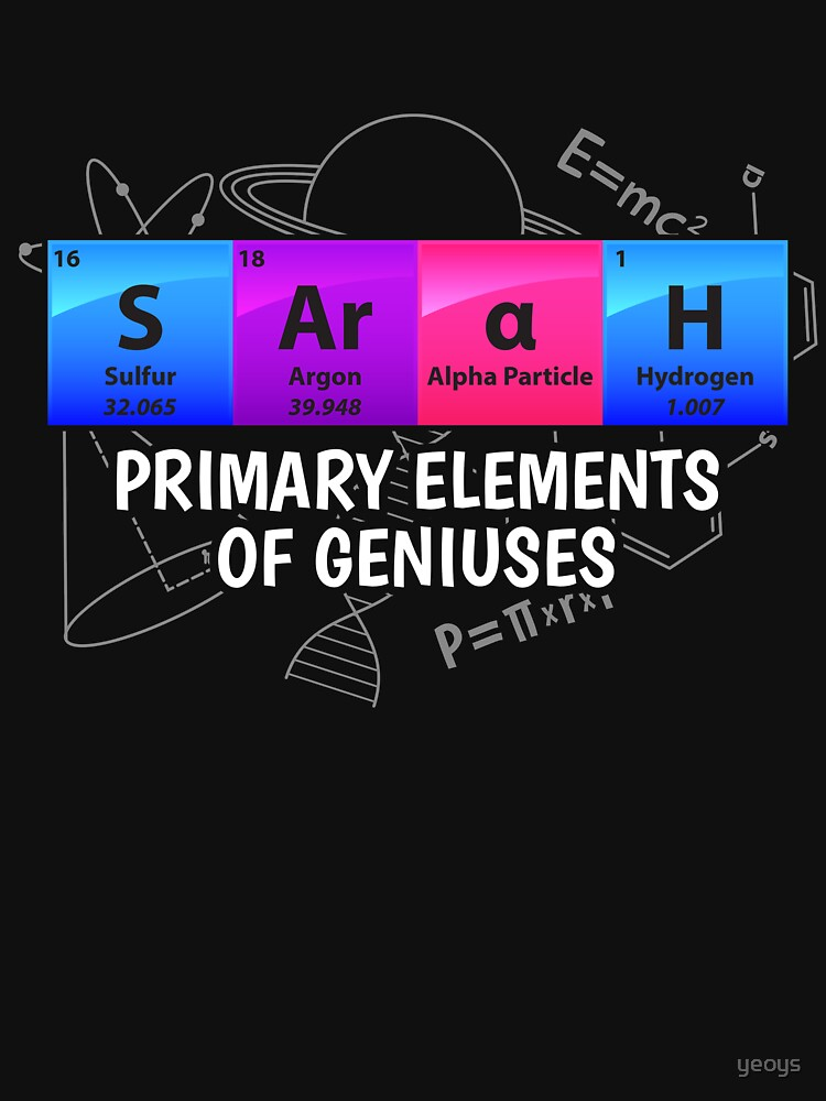 Sarah Primary Elements Of Geniuses - Chemistry Quotes Gift von yeoys