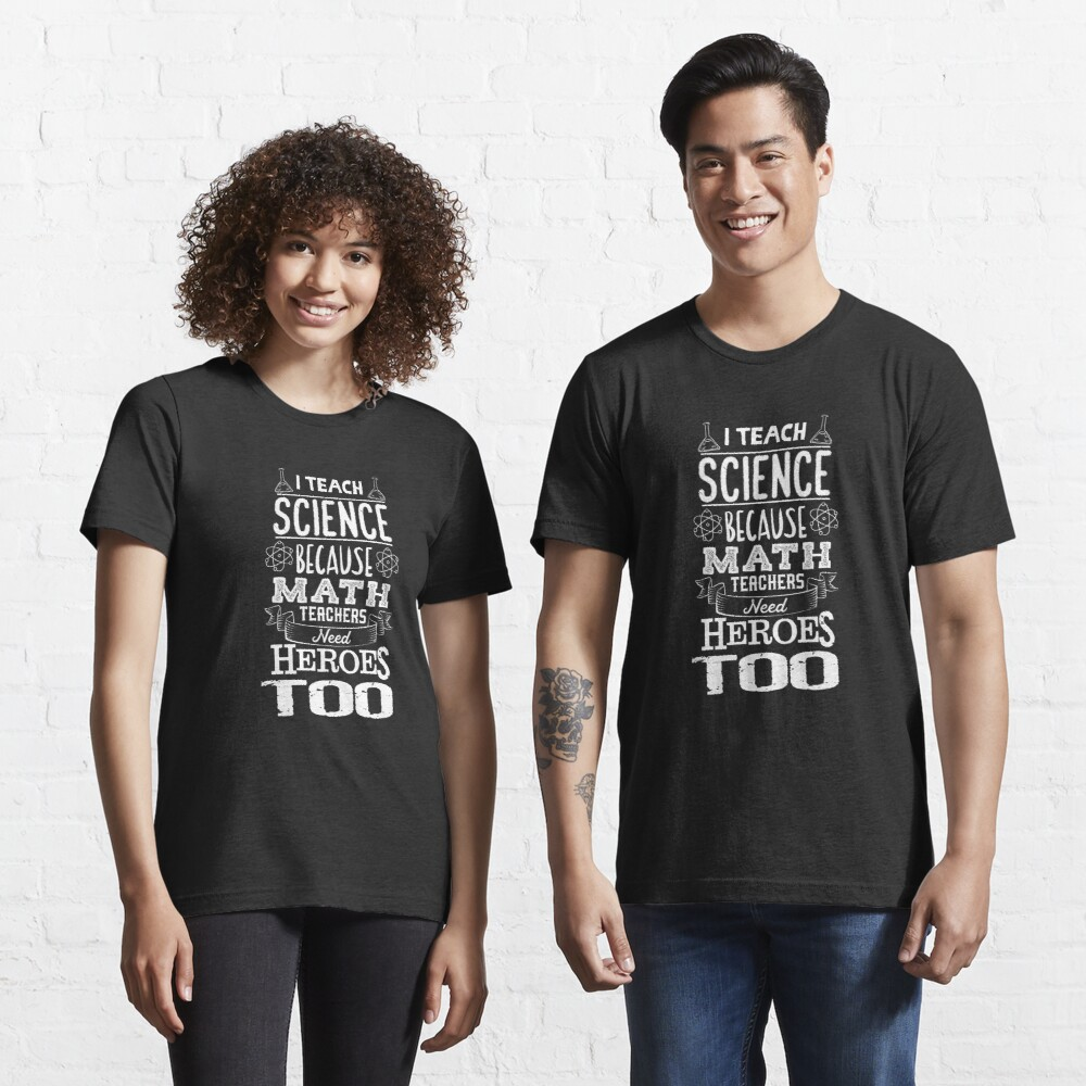 I Teach Science Math Teachers Need Heroes - Funny Teacher Gift Essential T-Shirt