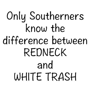 DIFFERENCE BETWEEN REDNECK & WHITE TRASH by CalliopeSt