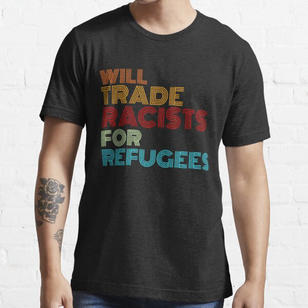 will trade racists for refugees Essential T-Shirt