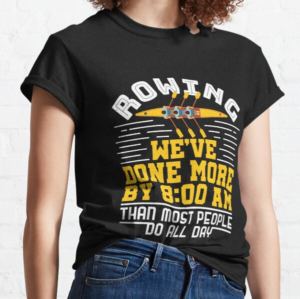 Rowing We've Done More By 8:00 A.M Than Most People Do All Day Classic T-Shirt