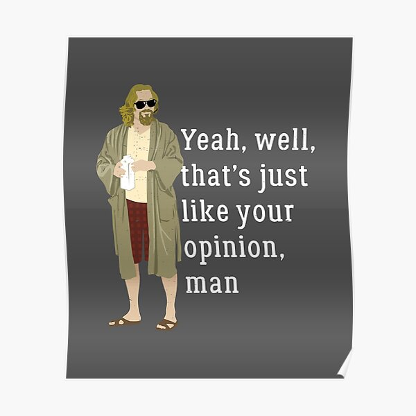 Yeah, well, that's just like your opinion, man Poster