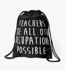 Teachers make all other occupations possible. Drawstring Bag