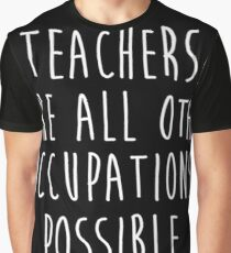 Teachers make all other occupations possible. Graphic T-Shirt