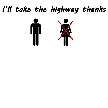 It's my way or the highway...(man version) by BeMyGoodTime