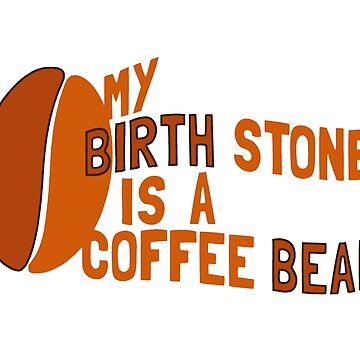 My Birth Stone is a Coffee Bean by ezcreative