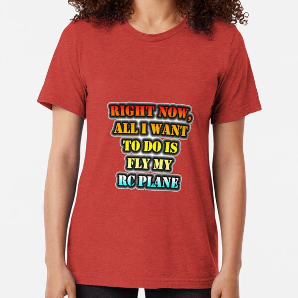 Right Now, All I Want To Do Is Fly My RC Plane Tri-blend T-Shirt