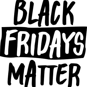 Black Fridays Matter by gstrehlow2011