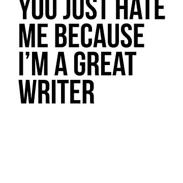 You Just Hate Me Because I'm A Great Writer by dealzillas