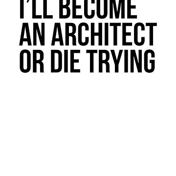 I'll Become An Architect Or Die Trying by dealzillas