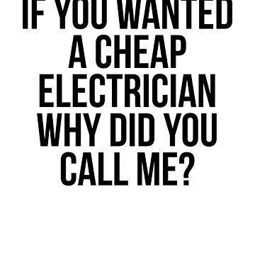 If You Wanted A Cheap Electrician Why Did You Call Me? by dealzillas