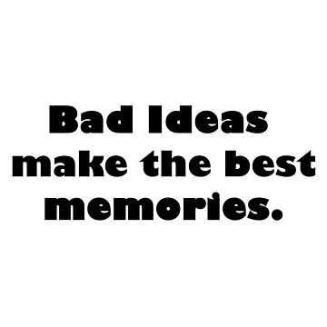 Bad Ideas = Great Experiences by DeerFutureMe