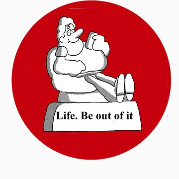 Life. Be out of it by aussieicons