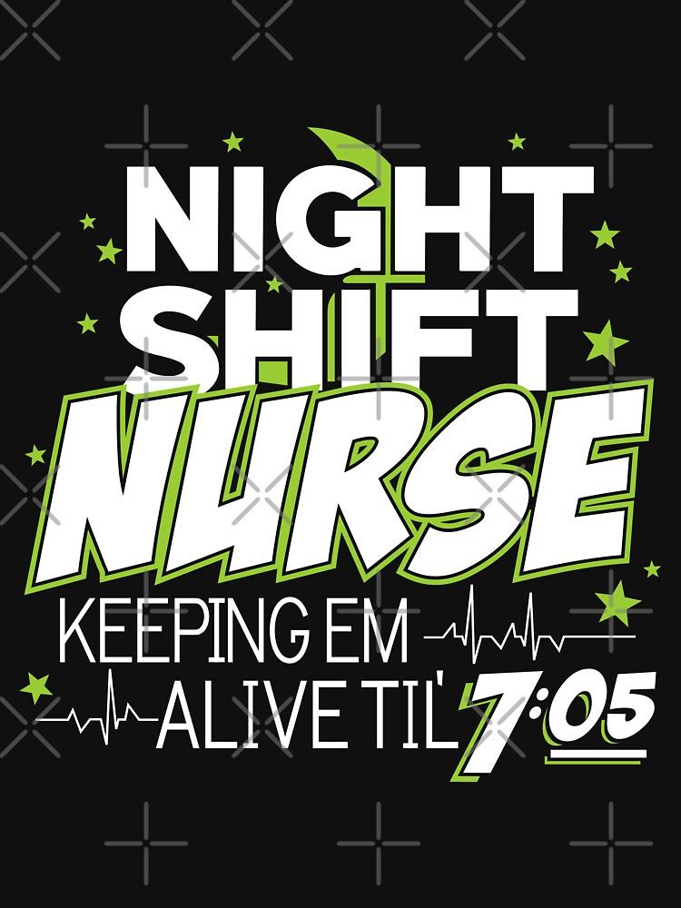Night Shift Nurse Keeping Em Alive Til' 7:05 T-Shirt by wantneedlove