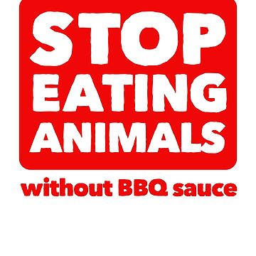 Stop Eating Animals Without BBQ Sauce by dumbshirts