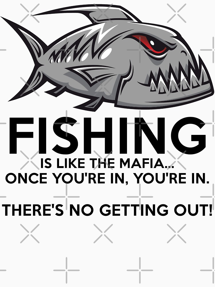 Fishing is like the mafia. Once you're in, you're in. There's no getting out! T-Shirt by wantneedlove