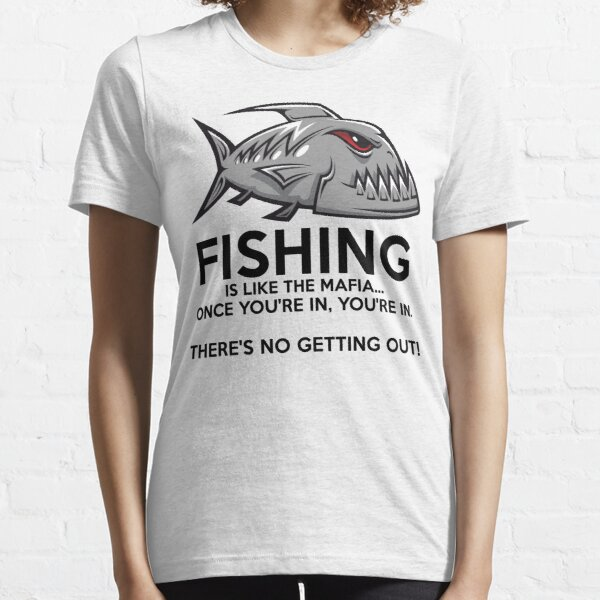 Fishing is like the mafia. Once you're in, you're in. There's no getting out! T-Shirt Essential T-Shirt