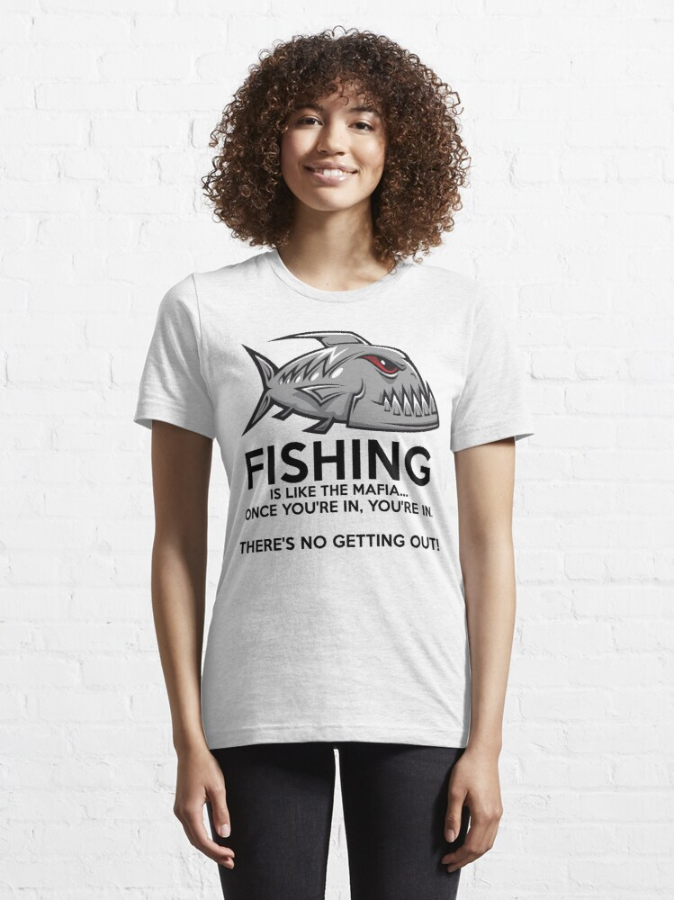 Alternate view of Fishing is like the mafia. Once you're in, you're in. There's no getting out! T-Shirt Essential T-Shirt