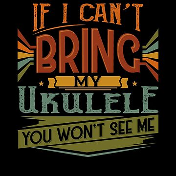 If I Can't Bring My Ukulele You Won't See Me by highparkoutlet
