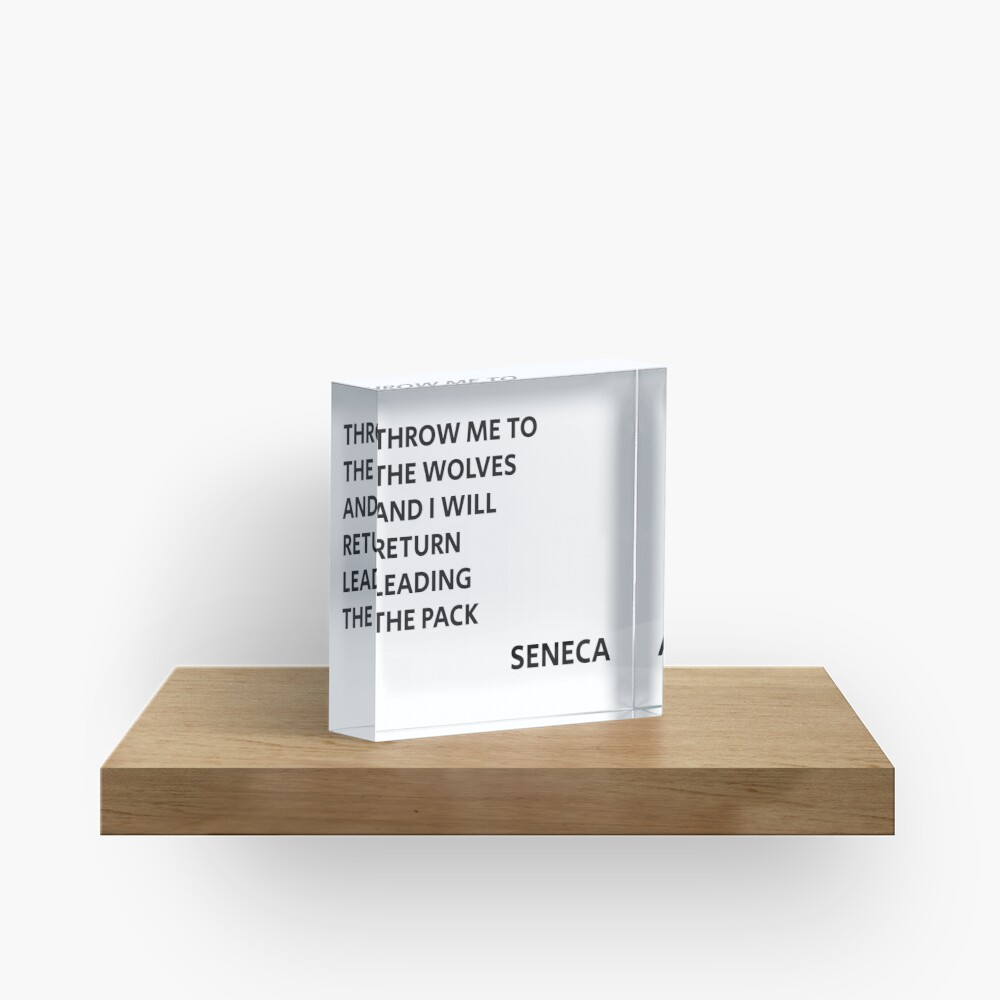 THROW ME TO THE WOLVES AND I WILL RETURN LEADING THE PACK - Seneca Quote Acrylic Block
