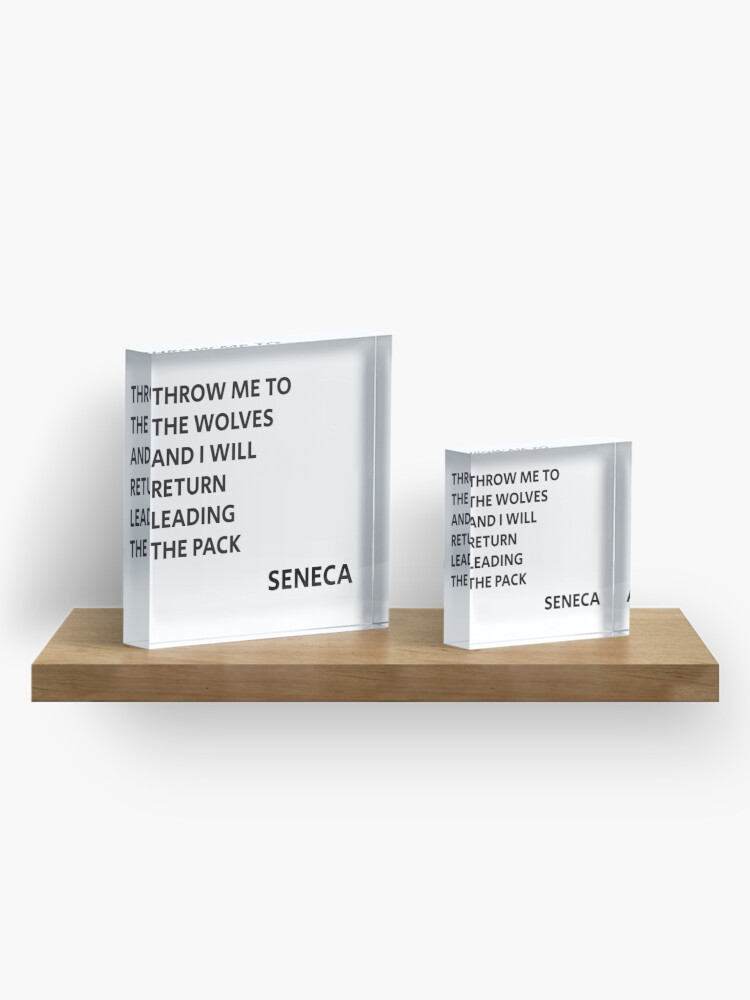 Alternate view of  THROW ME TO THE WOLVES AND I WILL RETURN LEADING THE PACK - Seneca Quote Acrylic Block