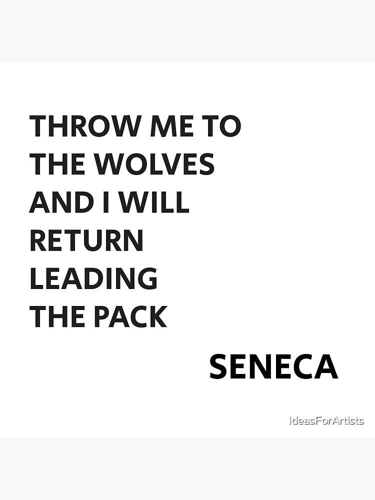 THROW ME TO THE WOLVES AND I WILL RETURN LEADING THE PACK - Seneca Quote by IdeasForArtists