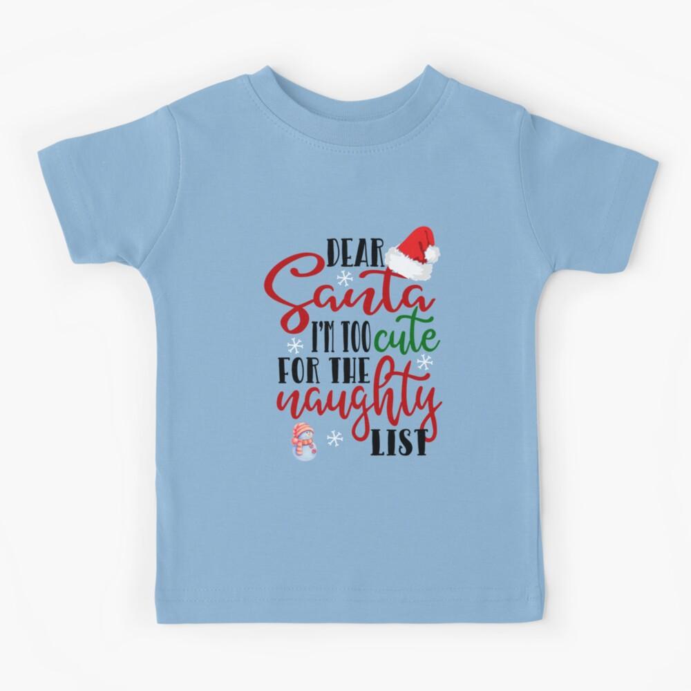 Dear Santa I M Much Too Cute For The Naughty List Kids T Shirt By Threadsnouveau Redbubble
