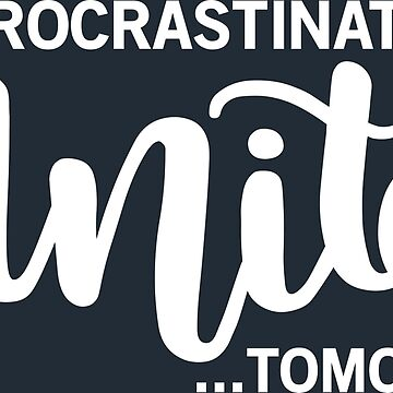 Procrastinators Unite!...Tomorrow by Mommylife
