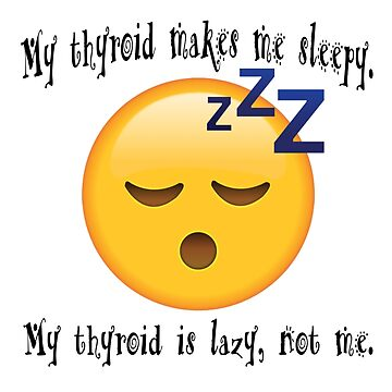 MY THYROID MAKES ME SLEEPY/ MY THYROID IS LAZY NOT ME. by thatstickerguy